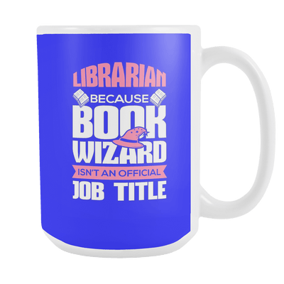 Librarian Because Book Wizard Isn't An Official Job Title 15oz Mug - Awesome Librarians