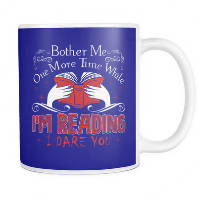 Bother Me One More Time While I'm Reading I Dare You Mug