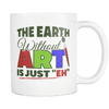"The Earth Without Art Is Just ""Eh"" Mug"