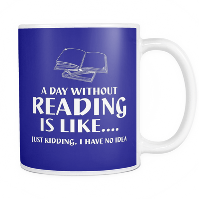 A Day Without Reading Is Like.... Just Kidding, I Have No Idea Mug