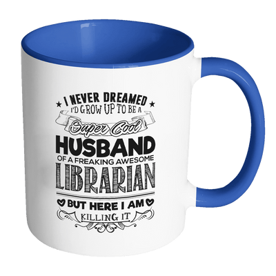 I Never Dreamed I'd Grow Up To Be A Super Cool Husband Of A Freaking Awesome Librarian But Here I Am Killing It 11oz Accent Mug - Awesome Librarians