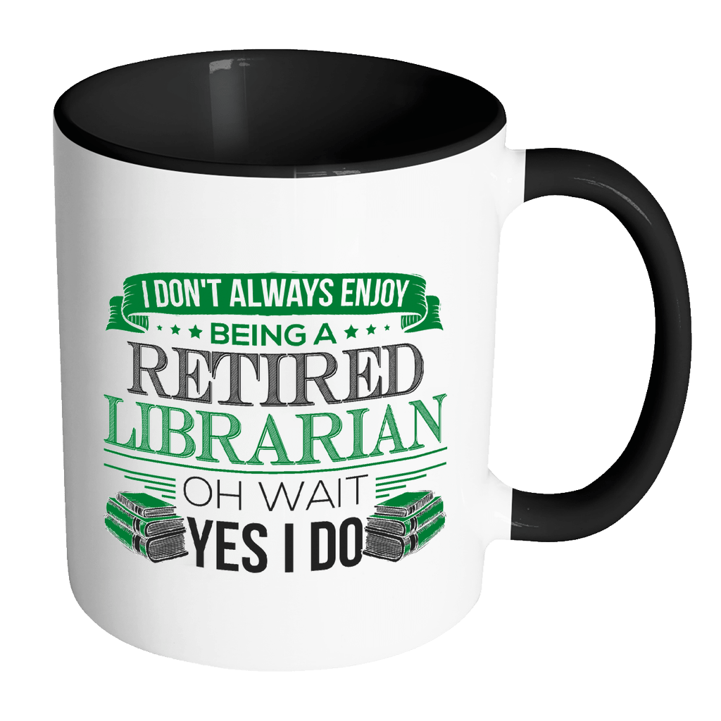 I Don't Always Enjoy Being A Retired Librarian Oh Wait Yes I Do 11oz Accent Mug - Awesome Librarians