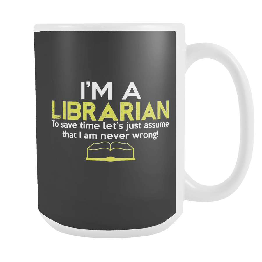 I'm A Librarian To Save Time Let's Just Assume That I Am Never Wrong! 15oz Mug