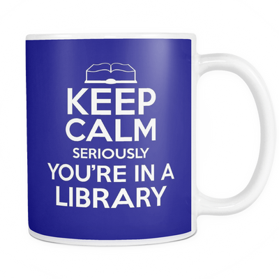 Keep Calm Seriously You're In A Library 11oz Mug - Awesome Librarians