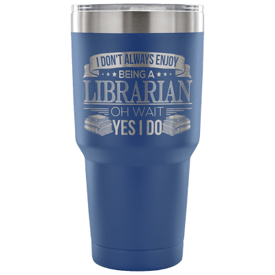 I Don't Always Enjoy Being A Librarian Oh Wait Yes I Do Tumbler - Awesome Librarians