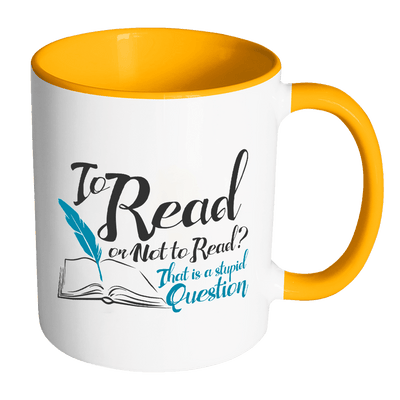 To Read Or Not To Read? That Is A Stupid Question 11oz Accent Mug
