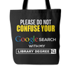 Please Do Not Confuse Your Google Search With My Library Degree Tote Bag - Awesome Librarians