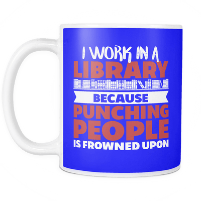 I Work In A Library Because Punching People Is Frowned Upon Mug - Awesome Librarians