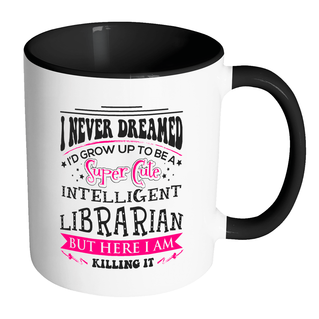 I Never Dreamed I'd Grow Up To Be A Super Cute Intelligent Librarian But Here I Am Killing It Accent Mugs - Awesome Librarians