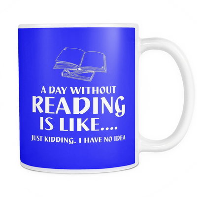 A Day Without Reading Is Like.... Just Kidding, I Have No Idea 11oz Mug - Awesome Librarians