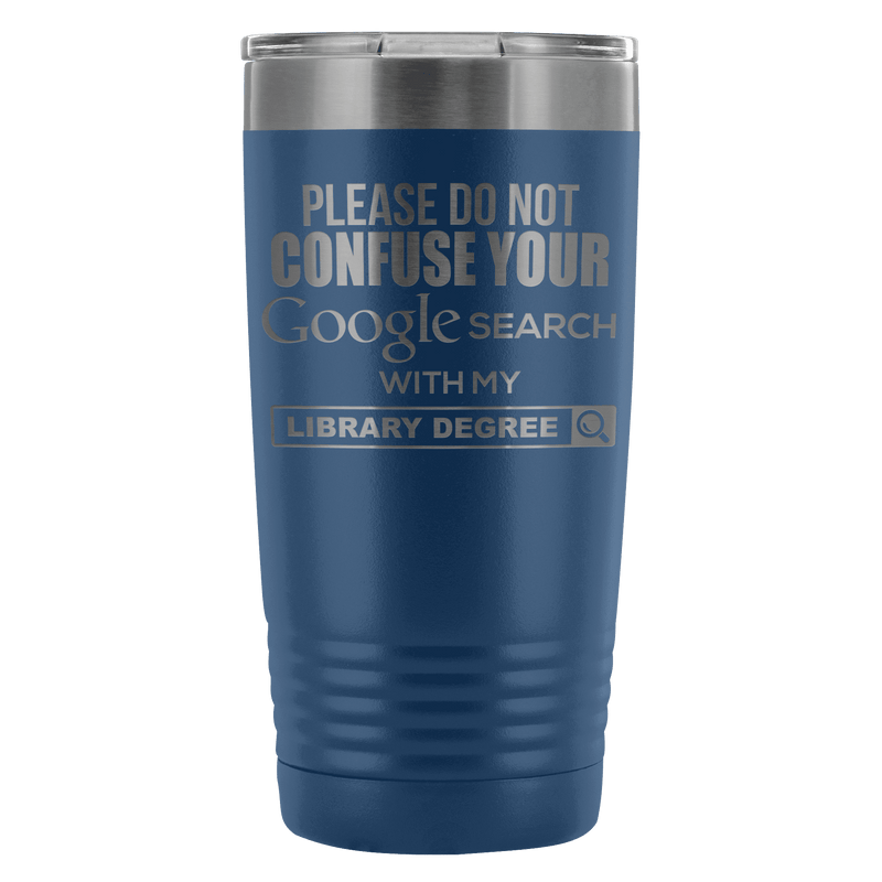 Please Do Not Confuse Your Google Search With My Library Degree 20oz Tumbler - Awesome Librarians