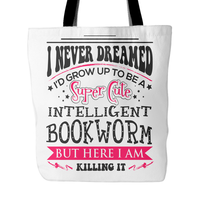 I Never Dreamed I'd Grow Up To Be A Super Cute Intelligent Bookworm But Here I Am Killing It Tote Bag