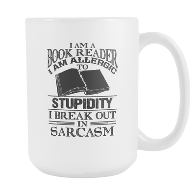 I Am A Book Reader I Am Allergic To Stupidity, I Break Out In Sarcasm 15oz Mug - Awesome Librarians