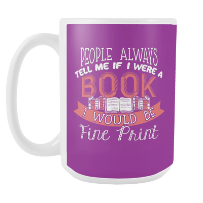 People Always Tell Me If I Were A Book I Would Be Fine Print 15oz Mug