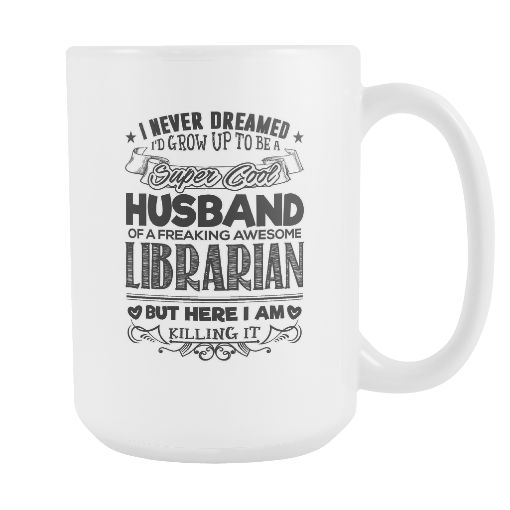 I Never Dreamed I'd Grow Up To Be A Super Cool Husband Of A Freaking Awesome Librarian But Here I Am Killing It 15oz Mug - Awesome Librarians