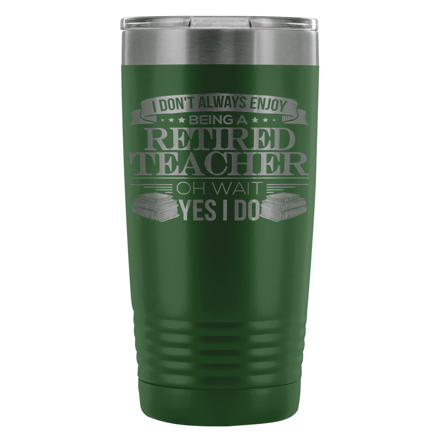 I Don't Always Enjoy Being A Retired Teacher Oh Wait Yes I Do 20oz Tumbler - Awesome Librarians