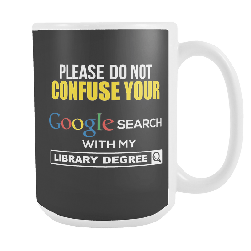 Please Do Not Confuse Your Google Search With My Library Degree 15oz Mug - Awesome Librarians