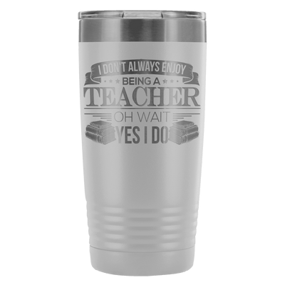 I Don't Always Enjoy Being A Teacher Oh Wait Yes I Do 20oz Tumbler - Awesome Librarians