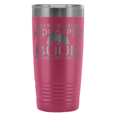 I'm Being Kidnapped By A Book Please Don't Save Me 20oz Tumbler