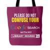 Please Do Not Confuse Your Google Search With My Library Degree Tote Bag