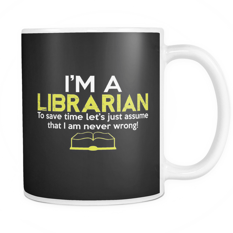 I'm A Librarian To Save Time Let's Just Assume That I Am Never Wrong 11oz Mug - Awesome Librarians