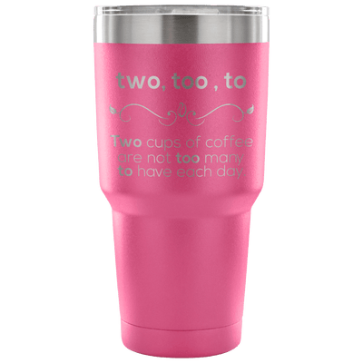 Two, Too, To. Two Cups Of Coffee Are Not Too Many To Have Each Day Tumbler
