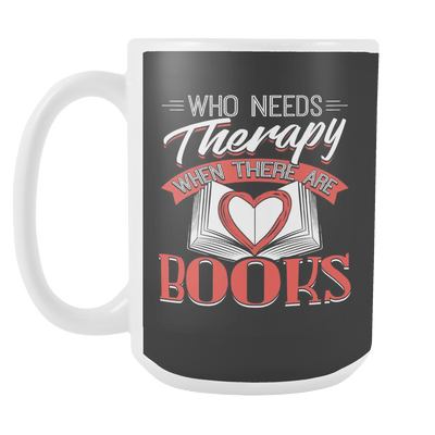 Who Needs Therapy When There Are Books 15oz Mug
