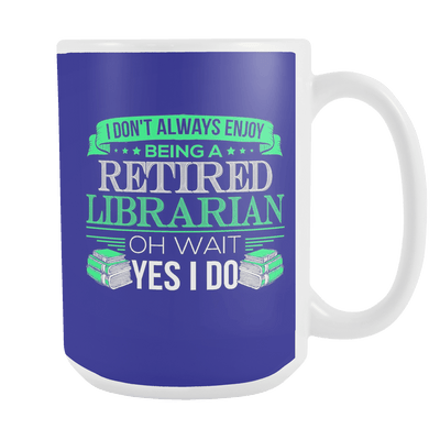 I Don't Always Enjoy Being A Retired Librarian Oh Wait Yes I Do 15oz Mug