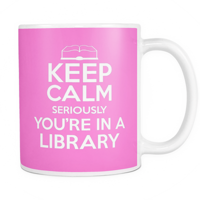 Keep Calm Seriously You're In A Library Mug