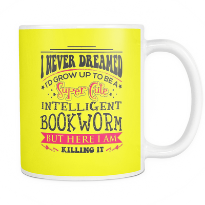 I Never Dreamed I'd Grow Up To Be A Super Cute Intelligent Bookworm But Here I Am Killing It Mug