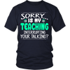 Sorry Is My Teaching Interrupting Your Talking? Shirt