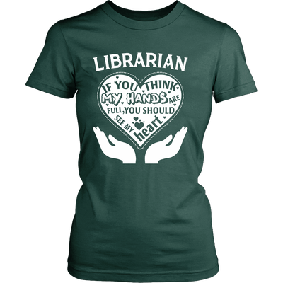 Librarian If You Think My Hands Are Full You Should See My Heart - Awesome Librarians - 11