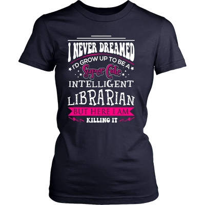 I Never Dreamed I'd Grow Up To Be A Super Cute Intelligent Librarian But Here I Am Killing It - Awesome Librarians