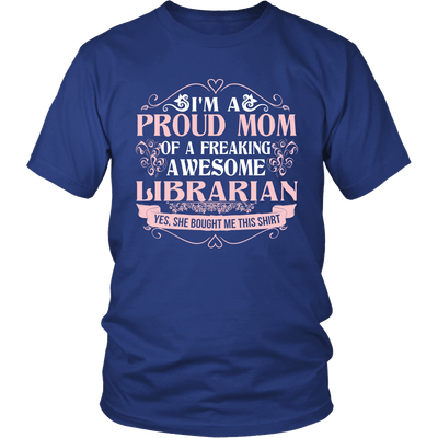 I'm A Proud Mom Of A Freaking Awesome Librarian Yes, She Bought Me This Shirt - Awesome Librarians - 1