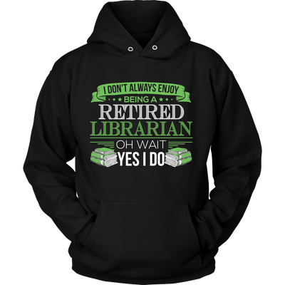 I Don't Always Enjoy Being A Retired Librarian Oh Wait Yes I Do - Awesome Librarians
