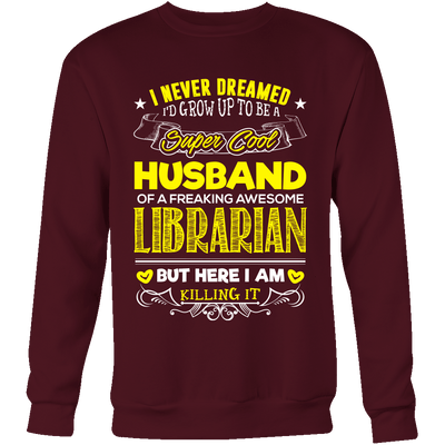 I Never Dreamed I'd Grow Up To Be A Super Cool Husband Of A Freaking Awesome Librarian But Here I Am Killing It - Awesome Librarians