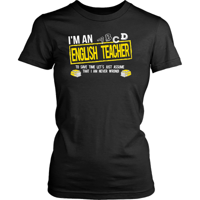 I'm An English Teacher To Save Time Let's Just Assume That I Am Never Wrong! - Awesome Librarians