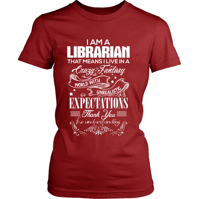 I Am A Librarian That Means I Live In A Crazy Fantasy World With Unrealistic Expectations Thank You For Understanding - Awesome Librarians