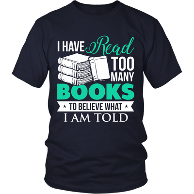 I Have Read Too Many Books To Believe What I Am Told Shirt - Awesome Librarians