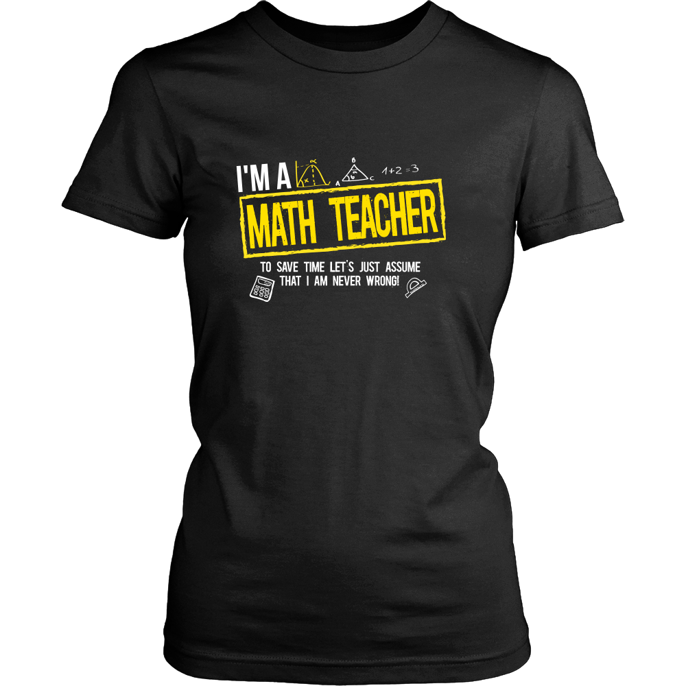 I'm A Math Teacher To Save Time Let's Just Assume That I Am Never Wrong - Awesome Librarians