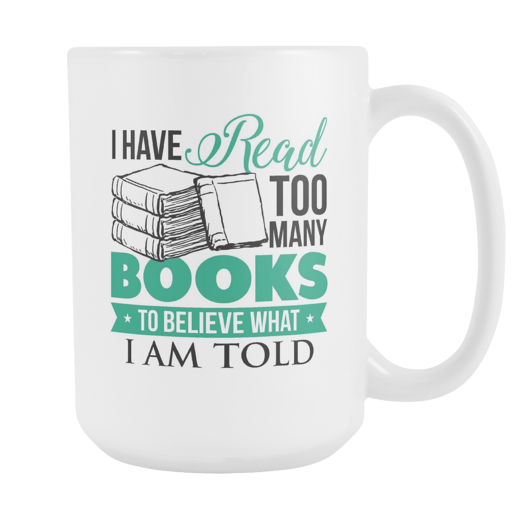 I Have Read Too Many Books To Believe What I Am Told 15oz Mug - Awesome Librarians