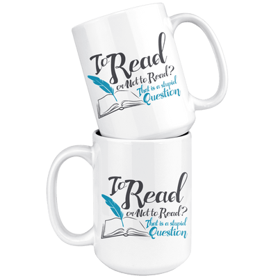 To Read Or Not To Read? That Is A Stupid Question 15oz Mug