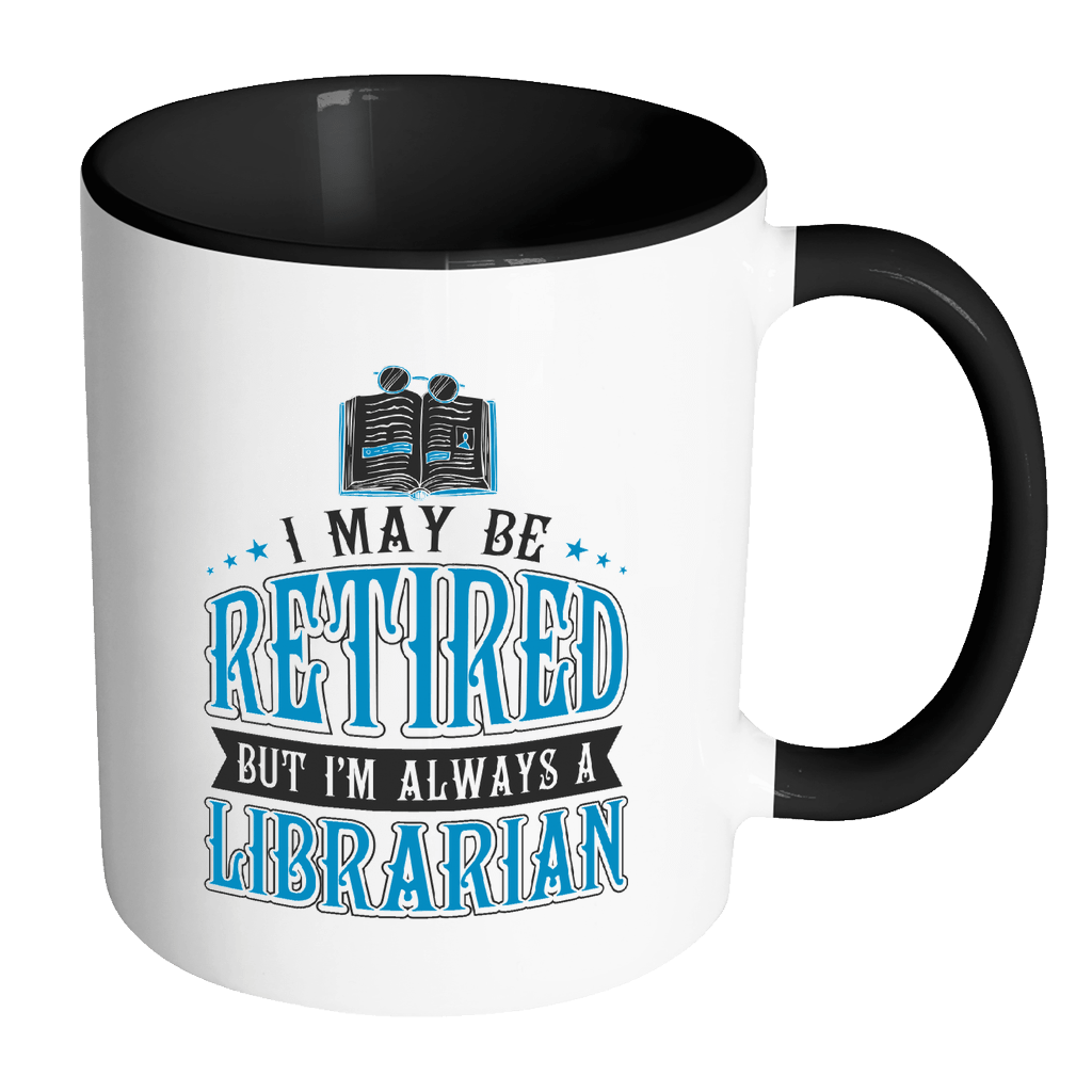 I May Be Retired But I'm Always A Librarian 11oz Accent Mug - Awesome Librarians