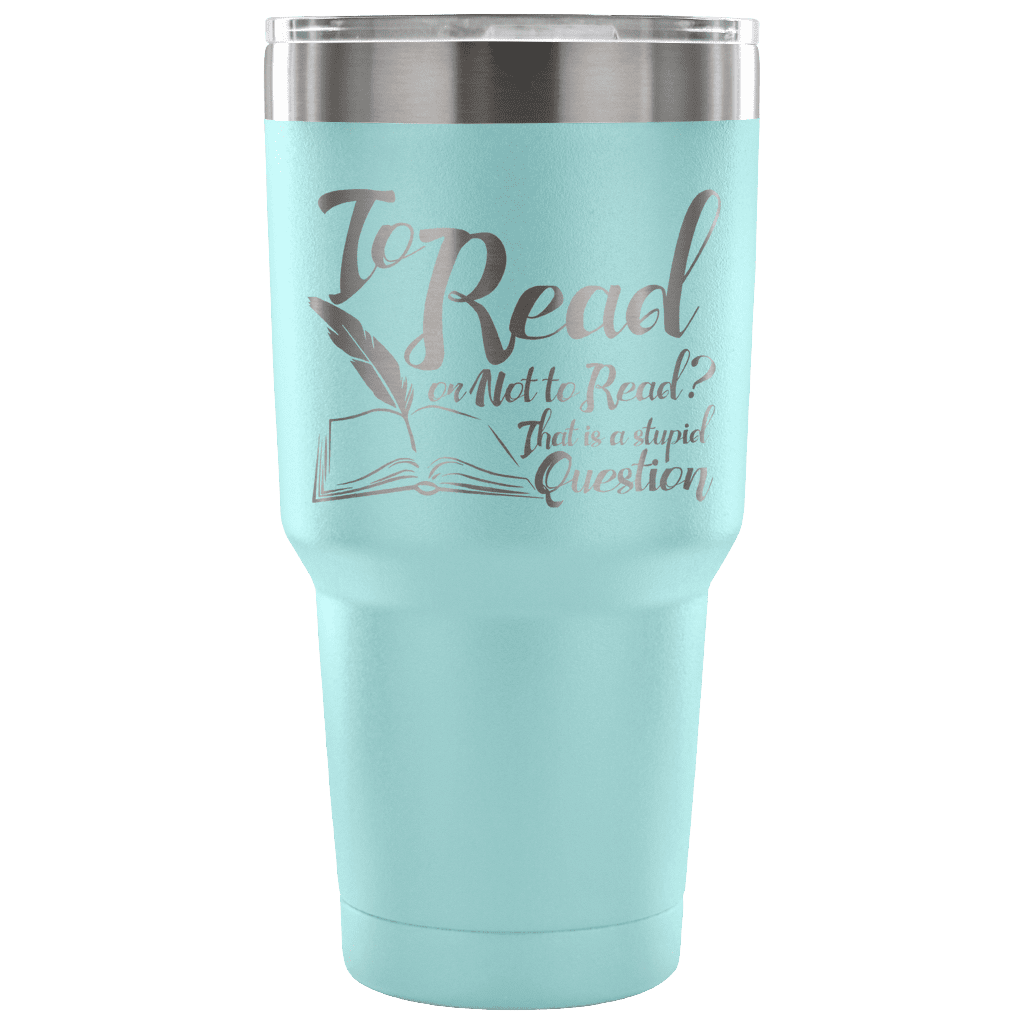 To Read Or Not To Read? That Is A Stupid Question 30oz Tumbler - Awesome Librarians