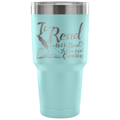To Read Or Not To Read? That Is A Stupid Question 30oz Tumbler