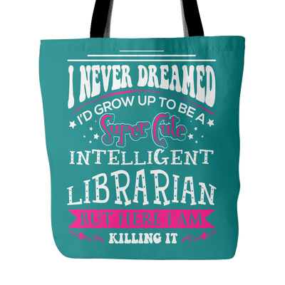 I Never Dreamed I'd Grow Up To Be A Super Cute Intelligent Librarian But Here I Am Killing It Tote Bag - Awesome Librarians