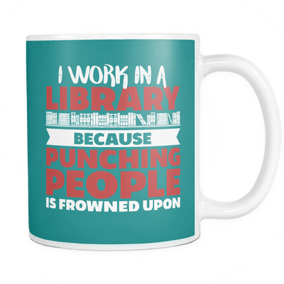 I Work In A Library Because Punching People Is Frowned Upon Mug