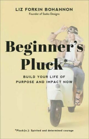 Beginner's Pluck: Build Your Life of Purpose and Impact Now by Liz Forkin Bohannon (Hardcover)