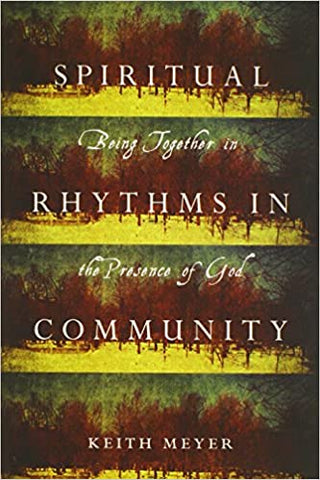 Spiritual Rhythms in Community: Being Together in the Presence of God by Keith Meyer (Paperback)