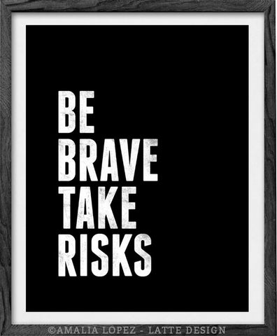 Be brave take risks. Black and white Motivational print